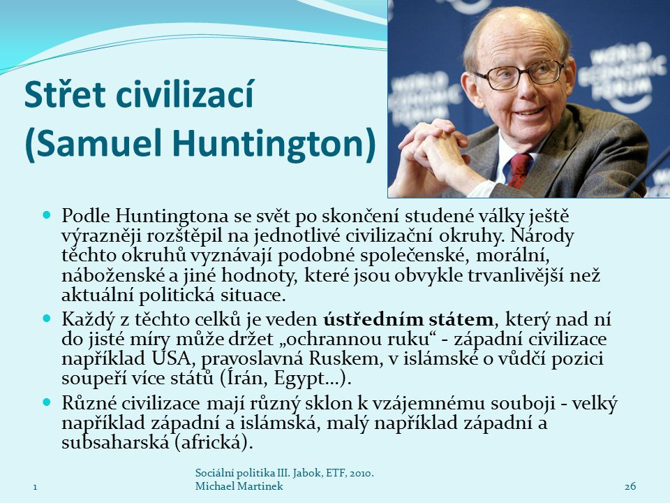 Střet civilizací (Samuel Huntington) 1 Sociální politika III. Jabok, ETF, 2010. Michael Martinek26 Podle Huntingtona se svět po skončení studené války