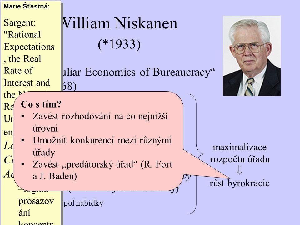 """""""The Peculiar Economics of Bureaucracy (AER, 1968) –užitková funkce byrokrata: Příjem: hlavní, vedlejší (cestovné apod.) Pověst Vliv, moc Snadnost práce i změn v úřadu –poskytování služeb výměnou za celkový rozpočet (nikoliv za jednotku služby) monopol nabídky William Niskanen (*1933) Marie Šťastná: Sargent: Rational Expectations, the Real Rate of Interest and the Natural Rate of Unemploym ent , The Logic of Collective Action –logika prosazov ání koncentr ovaných zájmů na úkor roztříštěn ých zájmů –1973, BPEA."""