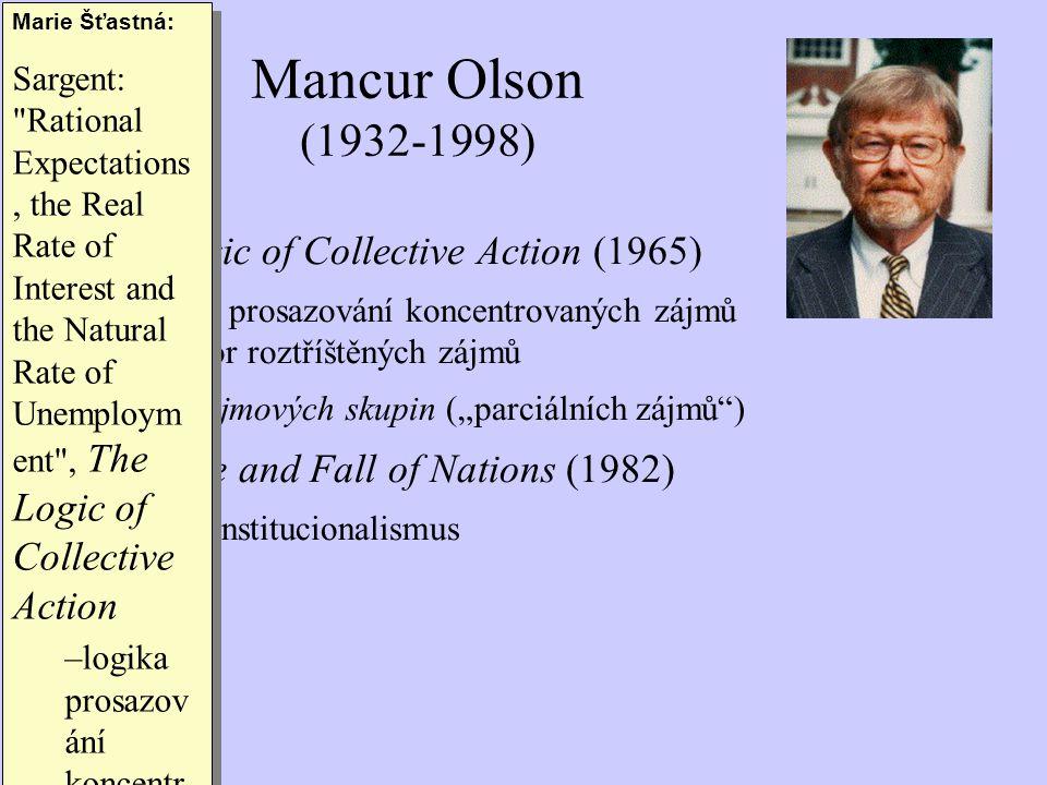"""The Logic of Collective Action (1965) –logika prosazování koncentrovaných zájmů na úkor roztříštěných zájmů  síla zájmových skupin (""""parciálních zájmů ) The Rise and Fall of Nations (1982) –nový institucionalismus Mancur Olson (1932-1998) Marie Šťastná: Sargent: Rational Expectations, the Real Rate of Interest and the Natural Rate of Unemploym ent , The Logic of Collective Action –logika prosazov ání koncentr ovaných zájmů na úkor roztříštěn ých zájmů –1973, BPEA."""