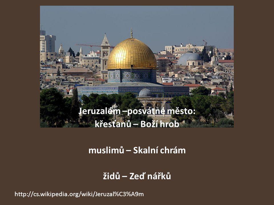 Jeruzalém –posvátné město: křesťanů – Boží hrob muslimů – Skalní chrám židů – Zeď nářků http://cs.wikipedia.org/wiki/Jeruzal%C3%A9m