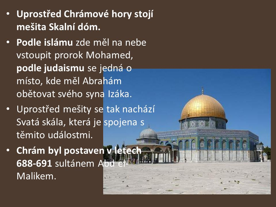Uprostřed Chrámové hory stojí mešita Skalní dóm. Podle islámu zde měl na nebe vstoupit prorok Mohamed, podle judaismu se jedná o místo, kde měl Abrahá