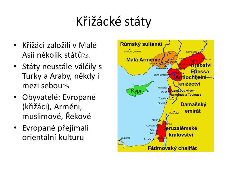 Křižácké státy Křižáci založili v Malé Asii několik států  Státy neustále válčily s Turky a Araby, někdy i mezi sebou  Obyvatelé: Evropané (křižáci)