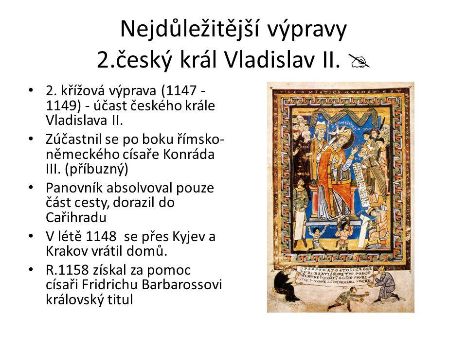 Nejdůležitější výpravy 2.český král Vladislav II.  2. křížová výprava (1147 - 1149) - účast českého krále Vladislava II. Zúčastnil se po boku římsko-