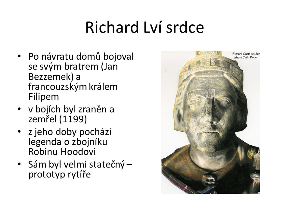 Richard Lví srdce Po návratu domů bojoval se svým bratrem (Jan Bezzemek) a francouzským králem Filipem v bojích byl zraněn a zemřel (1199) z jeho doby