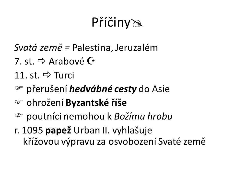 Příčiny  Svatá země = Palestina, Jeruzalém 7. st.  Arabové  11. st.  Turci  přerušení hedvábné cesty do Asie  ohrožení Byzantské říše  poutníci