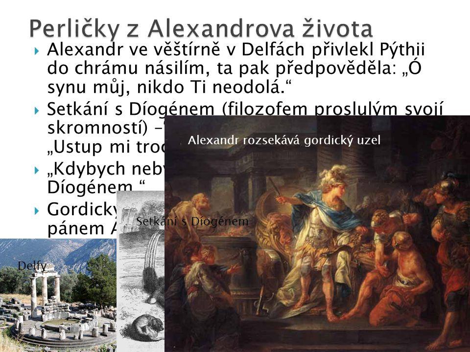 """ Alexandr ve věštírně v Delfách přivlekl Pýthii do chrámu násilím, ta pak předpověděla: """"Ó synu můj, nikdo Ti neodolá.  Setkání s Díogénem (filozofem proslulým svojí skromností) – Dám ti cokoliv, co chceš. """"Ustup mi trochu ze slunce.  """"Kdybych nebyl Alexandrem, chtěl bych být Díogénem.  Gordický uzel: kdo uzel rozplete, stane se pánem Asie – Alexandr ho jednoduše rozsekl."""