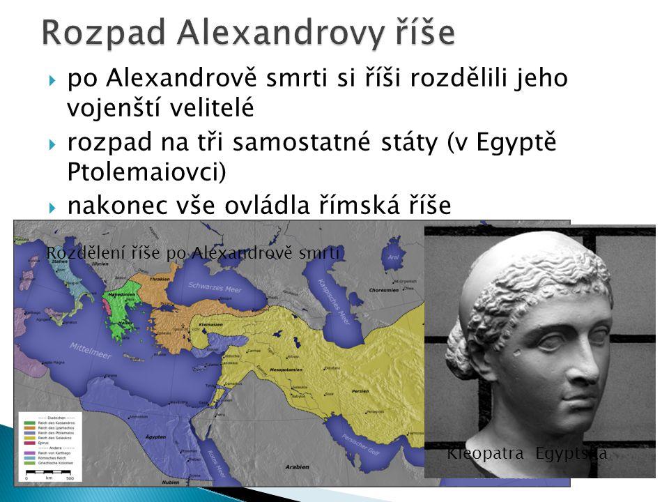  po Alexandrově smrti si říši rozdělili jeho vojenští velitelé  rozpad na tři samostatné státy (v Egyptě Ptolemaiovci)  nakonec vše ovládla římská říše Rozdělení říše po Alexandrově smrti Kleopatra Egyptská