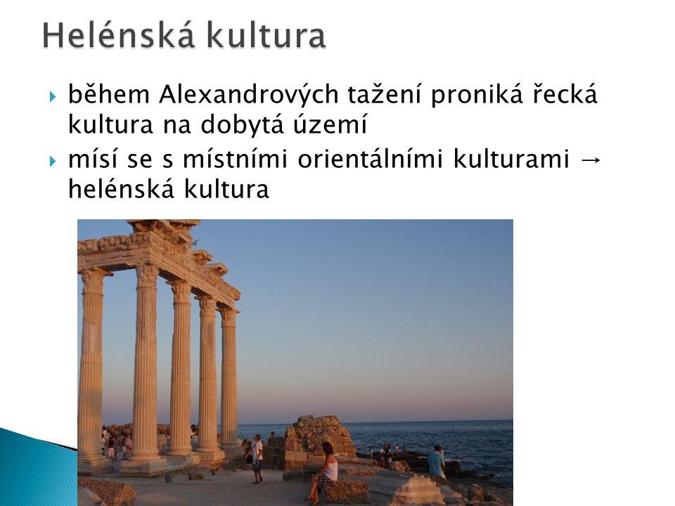  během Alexandrových tažení proniká řecká kultura na dobytá území  mísí se s místními orientálními kulturami → helénská kultura