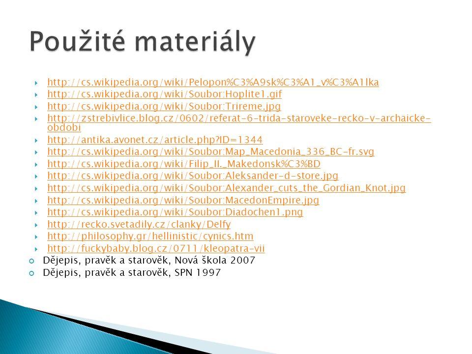  http://cs.wikipedia.org/wiki/Pelopon%C3%A9sk%C3%A1_v%C3%A1lka http://cs.wikipedia.org/wiki/Pelopon%C3%A9sk%C3%A1_v%C3%A1lka  http://cs.wikipedia.org/wiki/Soubor:Hoplite1.gif http://cs.wikipedia.org/wiki/Soubor:Hoplite1.gif  http://cs.wikipedia.org/wiki/Soubor:Trireme.jpg http://cs.wikipedia.org/wiki/Soubor:Trireme.jpg  http://zstrebivlice.blog.cz/0602/referat-6-trida-staroveke-recko-v-archaicke- obdobi http://zstrebivlice.blog.cz/0602/referat-6-trida-staroveke-recko-v-archaicke- obdobi  http://antika.avonet.cz/article.php?ID=1344 http://antika.avonet.cz/article.php?ID=1344  http://cs.wikipedia.org/wiki/Soubor:Map_Macedonia_336_BC-fr.svg http://cs.wikipedia.org/wiki/Soubor:Map_Macedonia_336_BC-fr.svg  http://cs.wikipedia.org/wiki/Filip_II._Makedonsk%C3%BD http://cs.wikipedia.org/wiki/Filip_II._Makedonsk%C3%BD  http://cs.wikipedia.org/wiki/Soubor:Aleksander-d-store.jpg http://cs.wikipedia.org/wiki/Soubor:Aleksander-d-store.jpg  http://cs.wikipedia.org/wiki/Soubor:Alexander_cuts_the_Gordian_Knot.jpg http://cs.wikipedia.org/wiki/Soubor:Alexander_cuts_the_Gordian_Knot.jpg  http://cs.wikipedia.org/wiki/Soubor:MacedonEmpire.jpg http://cs.wikipedia.org/wiki/Soubor:MacedonEmpire.jpg  http://cs.wikipedia.org/wiki/Soubor:Diadochen1.png http://cs.wikipedia.org/wiki/Soubor:Diadochen1.png  http://recko.svetadily.cz/clanky/Delfy http://recko.svetadily.cz/clanky/Delfy  http://philosophy.gr/hellinistic/cynics.htm http://philosophy.gr/hellinistic/cynics.htm  http://fuckybaby.blog.cz/0711/kleopatra-vii http://fuckybaby.blog.cz/0711/kleopatra-vii Dějepis, pravěk a starověk, Nová škola 2007 Dějepis, pravěk a starověk, SPN 1997