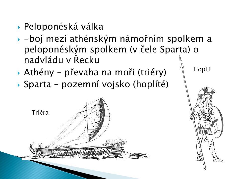  Peloponéská válka  -boj mezi athénským námořním spolkem a peloponéským spolkem (v čele Sparta) o nadvládu v Řecku  Athény – převaha na moři (triéry)  Sparta – pozemní vojsko (hoplíté) Triéra Hoplít