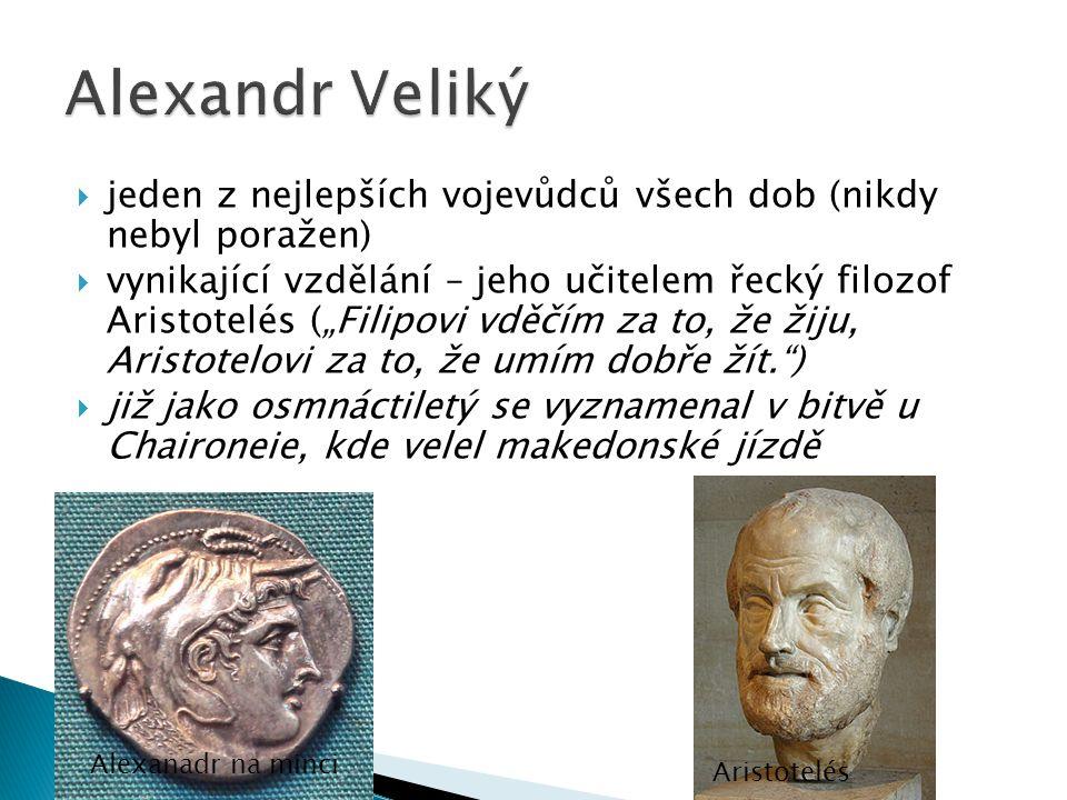 """ jeden z nejlepších vojevůdců všech dob (nikdy nebyl poražen)  vynikající vzdělání – jeho učitelem řecký filozof Aristotelés (""""Filipovi vděčím za to, že žiju, Aristotelovi za to, že umím dobře žít. )  již jako osmnáctiletý se vyznamenal v bitvě u Chaironeie, kde velel makedonské jízdě Alexanadr na minci Aristotelés"""