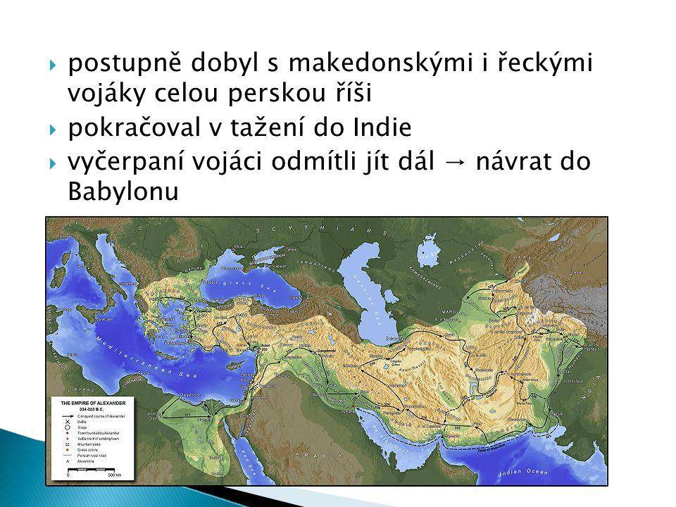  postupně dobyl s makedonskými i řeckými vojáky celou perskou říši  pokračoval v tažení do Indie  vyčerpaní vojáci odmítli jít dál → návrat do Babylonu