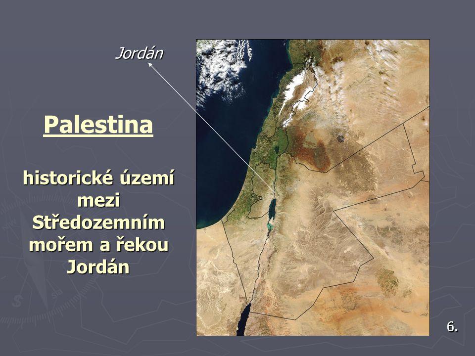 historické území mezi Středozemním mořem a řekou Jordán Palestina historické území mezi Středozemním mořem a řekou Jordán 6.