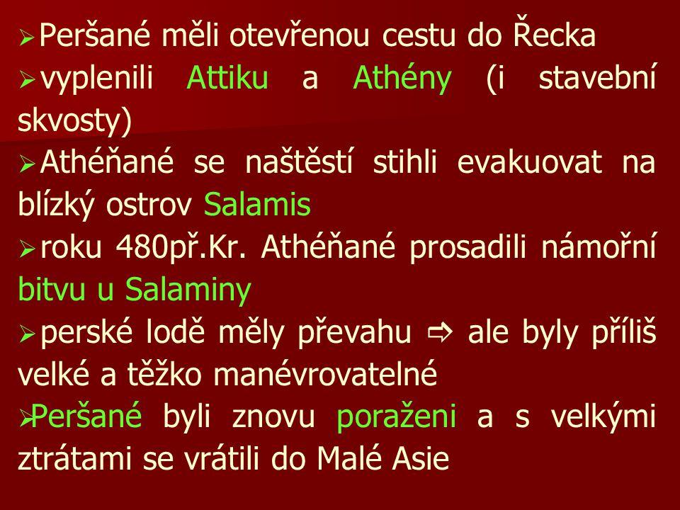   Peršané měli otevřenou cestu do Řecka   vyplenili Attiku a Athény (i stavební skvosty)   Athéňané se naštěstí stihli evakuovat na blízký ostrov Salamis   roku 480př.Kr.