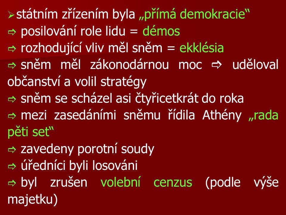 """  státním zřízením byla """"přímá demokracie   posilování role lidu = démos   rozhodující vliv měl sněm = ekklésia   sněm měl zákonodárnou moc  uděloval občanství a volil stratégy   sněm se scházel asi čtyřicetkrát do roka   mezi zasedáními sněmu řídila Athény """"rada pěti set   zavedeny porotní soudy   úředníci byli losováni   byl zrušen volební cenzus (podle výše majetku)"""