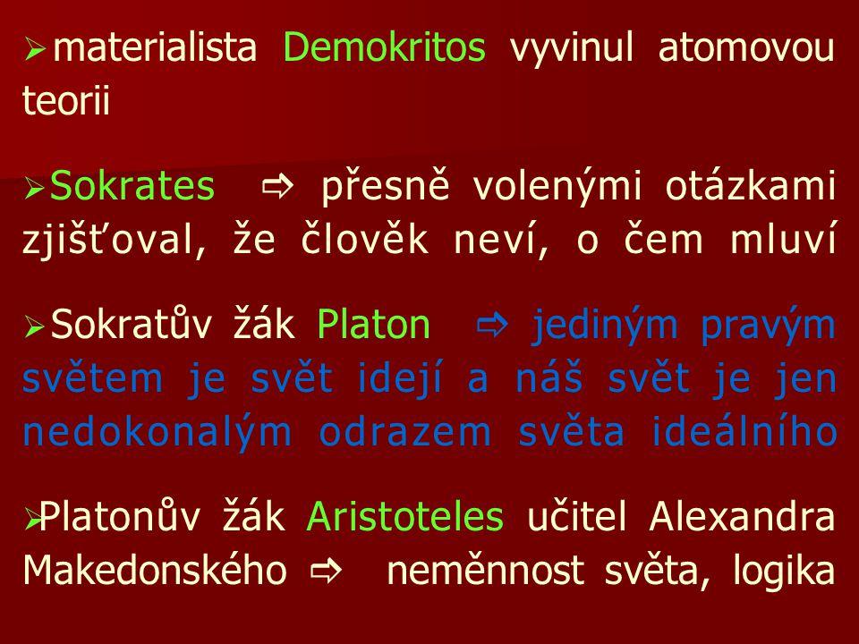   materialista Demokritos vyvinul atomovou teorii   Sokrates  přesně volenými otázkami zjišťoval, že člověk neví, o čem mluví   Sokratův žák Platon  jediným pravým světem je svět idejí a náš svět je jen nedokonalým odrazem světa ideálního   Platonův žák Aristoteles učitel Alexandra Makedonského  neměnnost světa, logika