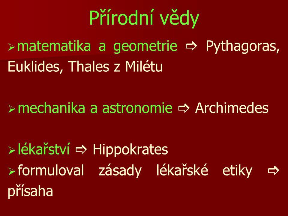 Přírodní vědy   matematika a geometrie  Pythagoras, Euklides, Thales z Milétu   mechanika a astronomie  Archimedes   lékařství  Hippokrates   formuloval zásady lékařské etiky  přísaha
