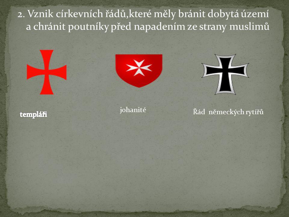 2. Vznik církevních řádů,které měly bránit dobytá území a chránit poutníky před napadením ze strany muslimů johanité Řád německých rytířů