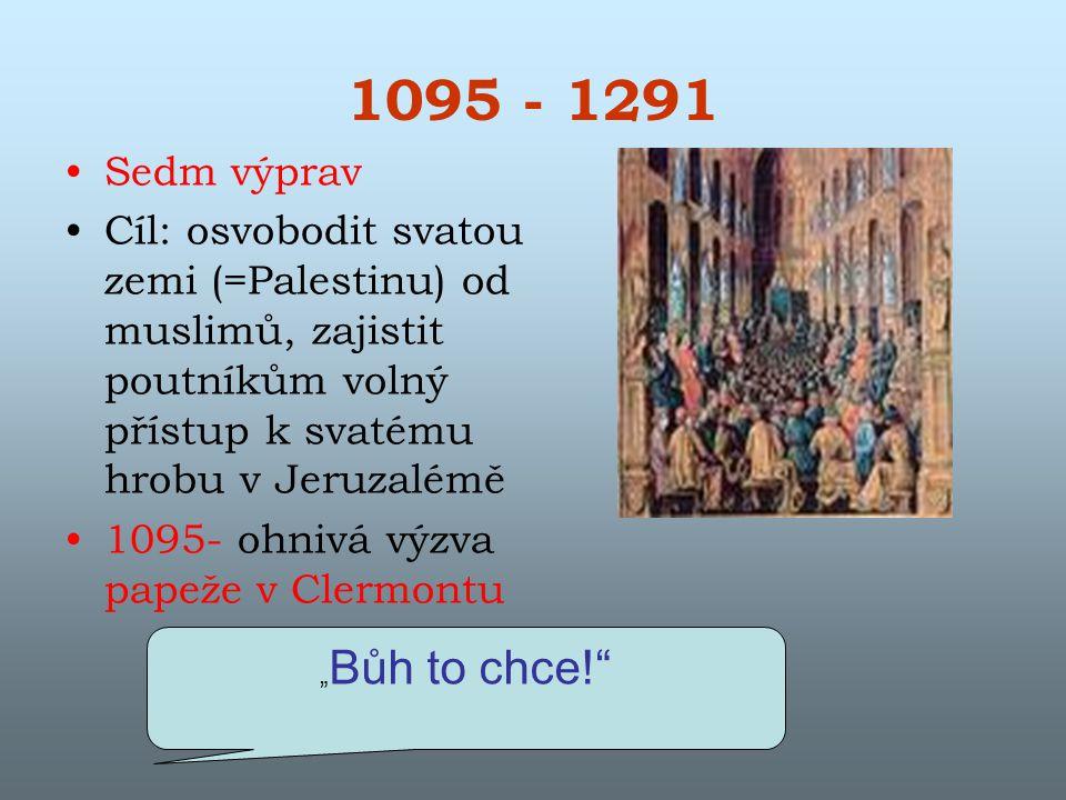 """1095 - 1291 Sedm výprav Cíl: osvobodit svatou zemi (=Palestinu) od muslimů, zajistit poutníkům volný přístup k svatému hrobu v Jeruzalémě 1095- ohnivá výzva papeže v Clermontu """" Bůh to chce!"""