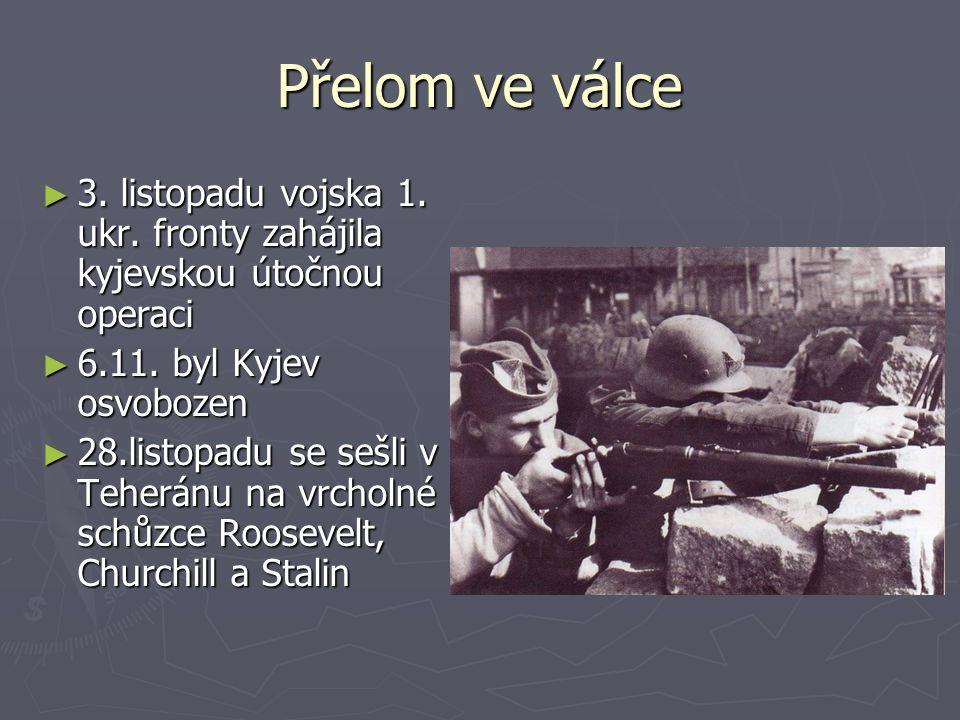 Přelom ve válce ► 3. listopadu vojska 1. ukr. fronty zahájila kyjevskou útočnou operaci ► 6.11. byl Kyjev osvobozen ► 28.listopadu se sešli v Teheránu