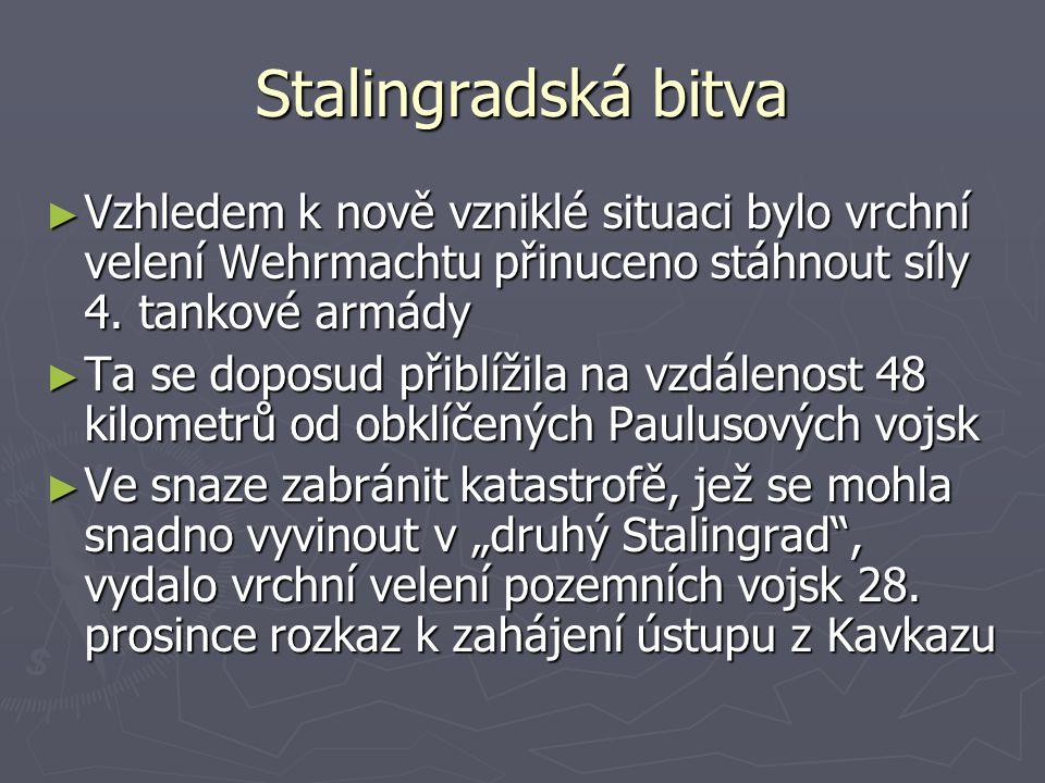 Stalingradská bitva ► Vzhledem k nově vzniklé situaci bylo vrchní velení Wehrmachtu přinuceno stáhnout síly 4. tankové armády ► Ta se doposud přiblíži
