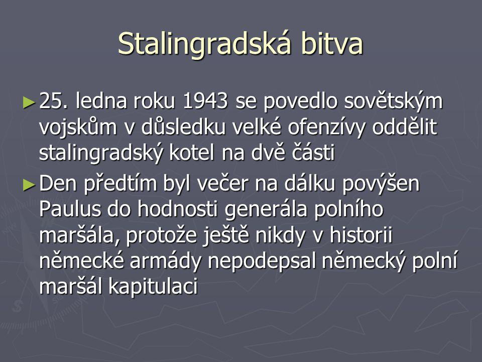 Stalingradská bitva ► 25. ledna roku 1943 se povedlo sovětským vojskům v důsledku velké ofenzívy oddělit stalingradský kotel na dvě části ► Den předtí