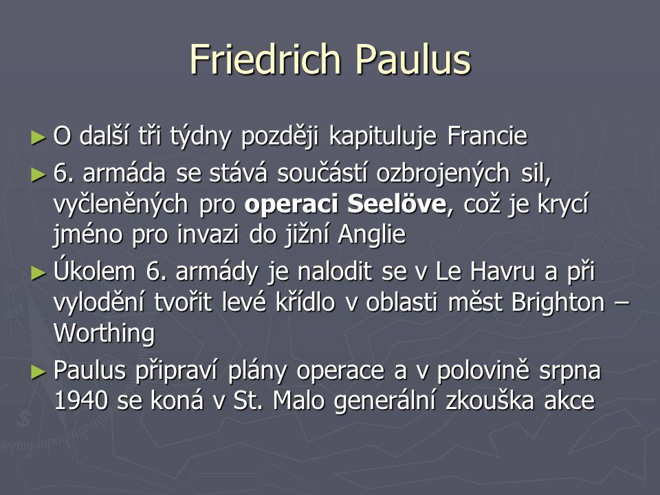 Friedrich Paulus ► O další tři týdny později kapituluje Francie ► 6. armáda se stává součástí ozbrojených sil, vyčleněných pro operaci Seelöve, což je
