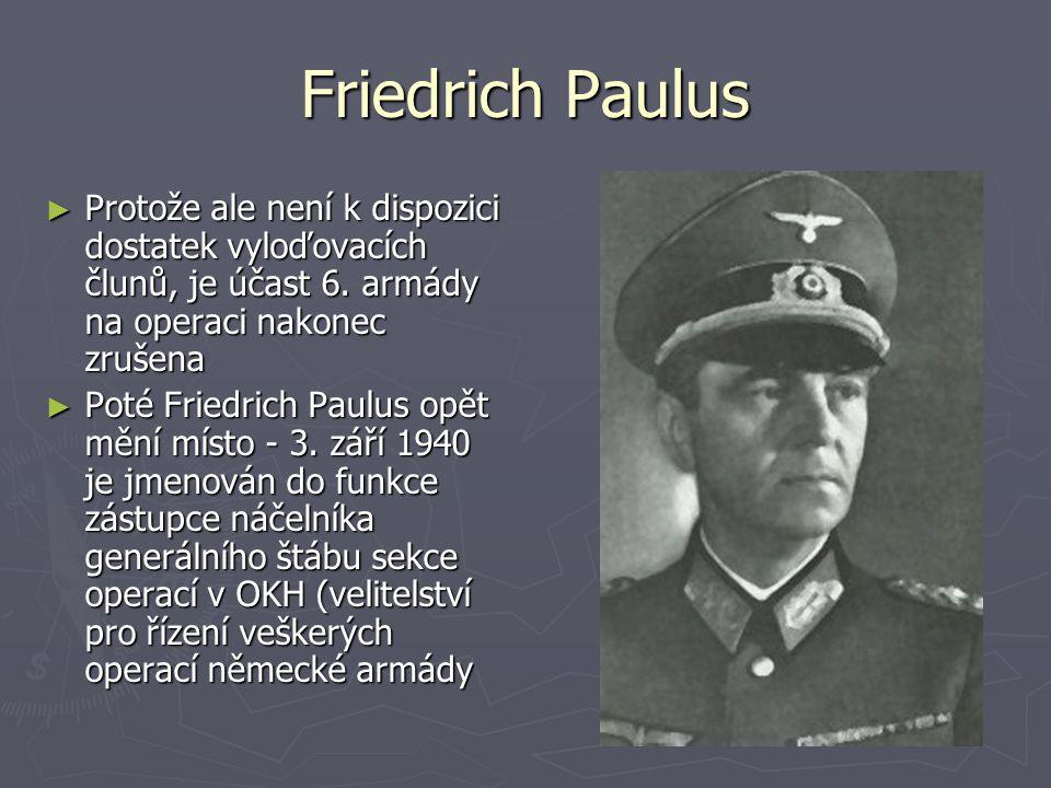 Friedrich Paulus ► Protože ale není k dispozici dostatek vyloďovacích člunů, je účast 6. armády na operaci nakonec zrušena ► Poté Friedrich Paulus opě