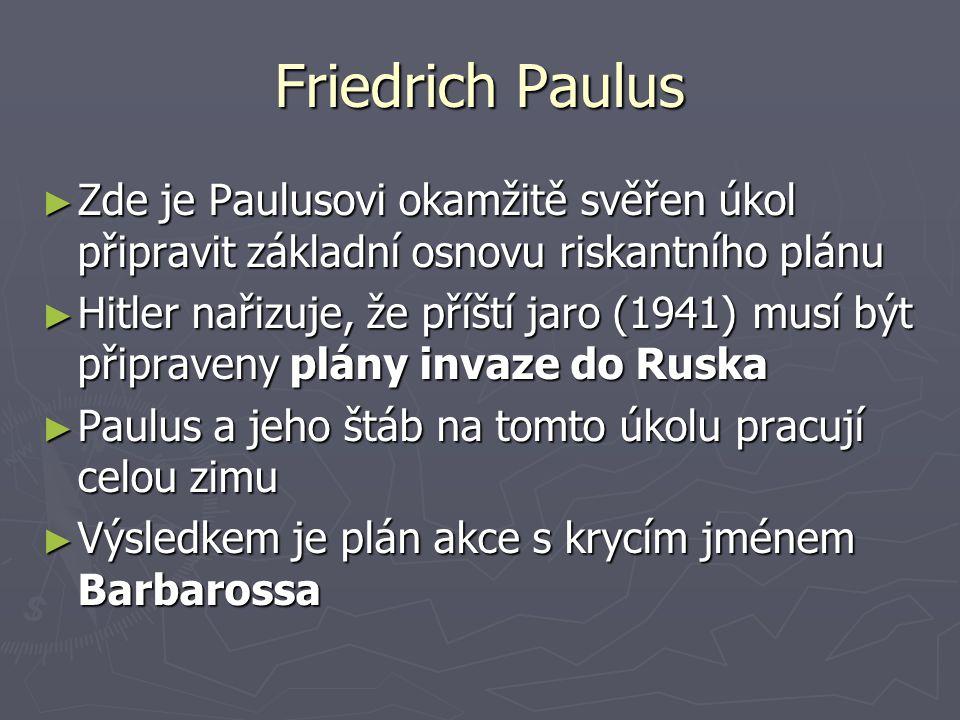 Friedrich Paulus ► Zde je Paulusovi okamžitě svěřen úkol připravit základní osnovu riskantního plánu ► Hitler nařizuje, že příští jaro (1941) musí být