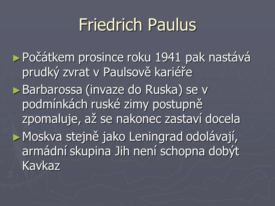 Friedrich Paulus ► Počátkem prosince roku 1941 pak nastává prudký zvrat v Paulsově kariéře ► Barbarossa (invaze do Ruska) se v podmínkách ruské zimy p