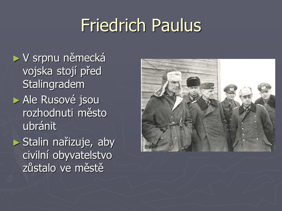 Friedrich Paulus ► V srpnu německá vojska stojí před Stalingradem ► Ale Rusové jsou rozhodnuti město ubránit ► Stalin nařizuje, aby civilní obyvatelst