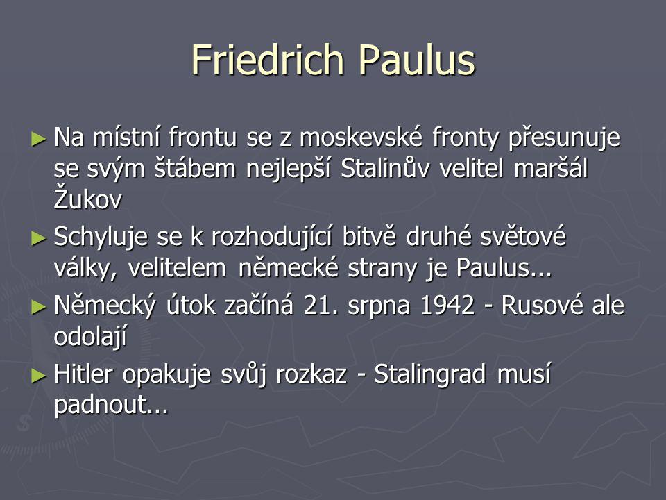 Friedrich Paulus ► Na místní frontu se z moskevské fronty přesunuje se svým štábem nejlepší Stalinův velitel maršál Žukov ► Schyluje se k rozhodující