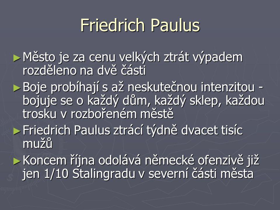 Friedrich Paulus ► Město je za cenu velkých ztrát výpadem rozděleno na dvě části ► Boje probíhají s až neskutečnou intenzitou - bojuje se o každý dům,