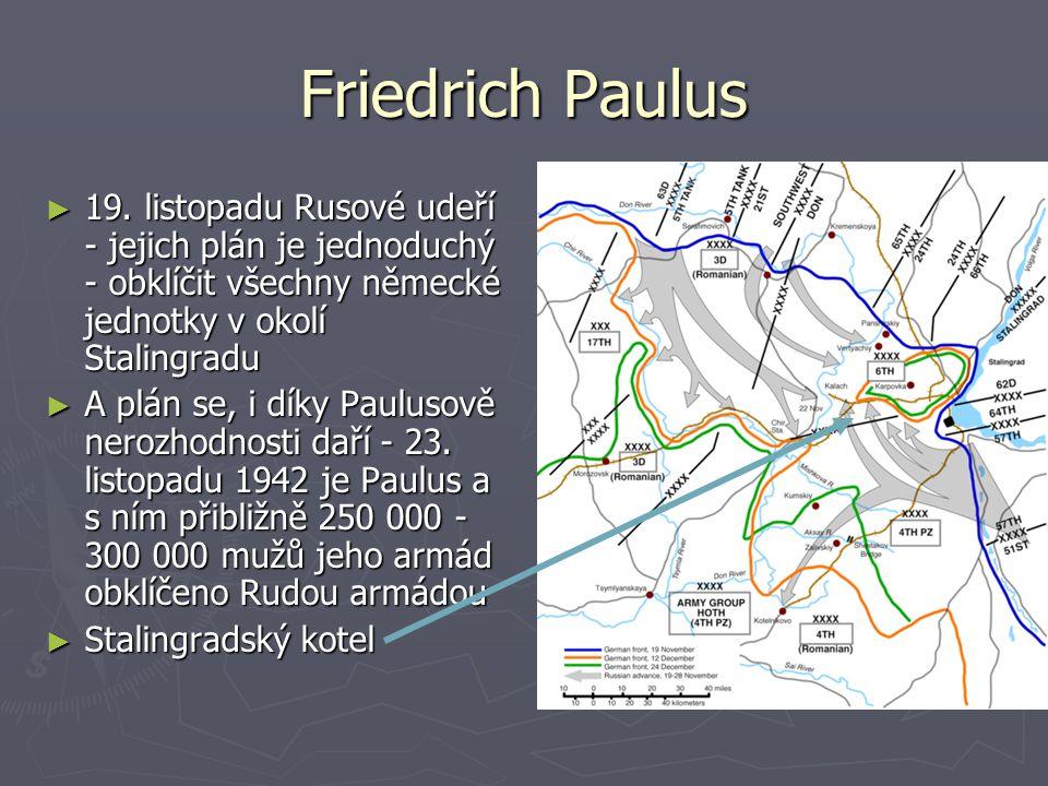 Friedrich Paulus ►1►1►1►19. listopadu Rusové udeří - jejich plán je jednoduchý - obklíčit všechny německé jednotky v okolí Stalingradu ►A►A►A►A plán s