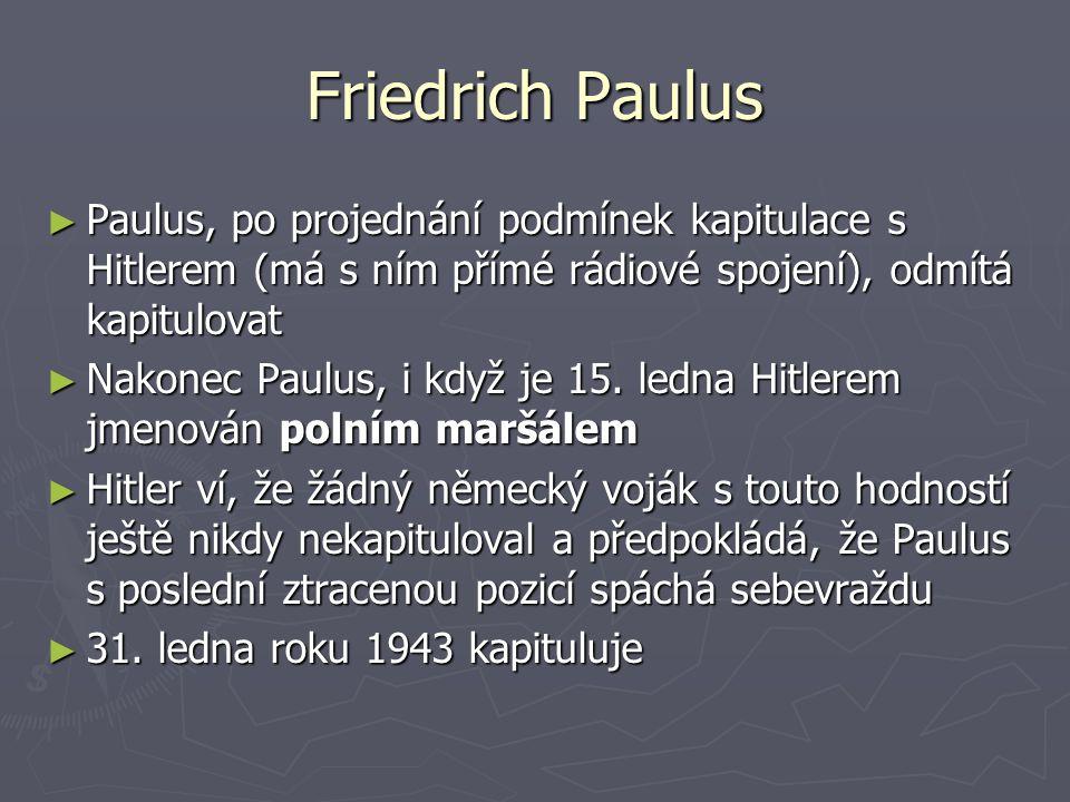 Friedrich Paulus ► Paulus, po projednání podmínek kapitulace s Hitlerem (má s ním přímé rádiové spojení), odmítá kapitulovat ► Nakonec Paulus, i když