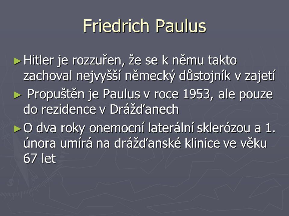 Friedrich Paulus ► Hitler je rozzuřen, že se k němu takto zachoval nejvyšší německý důstojník v zajetí ► Propuštěn je Paulus v roce 1953, ale pouze do