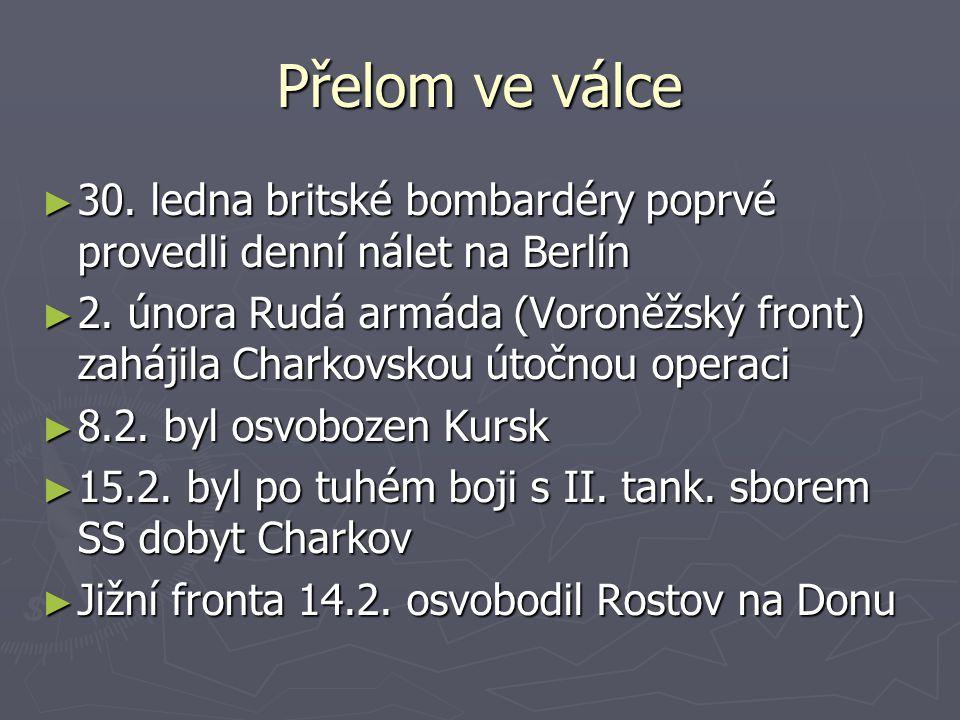 Přelom ve válce ► 30. ledna britské bombardéry poprvé provedli denní nálet na Berlín ► 2. února Rudá armáda (Voroněžský front) zahájila Charkovskou út