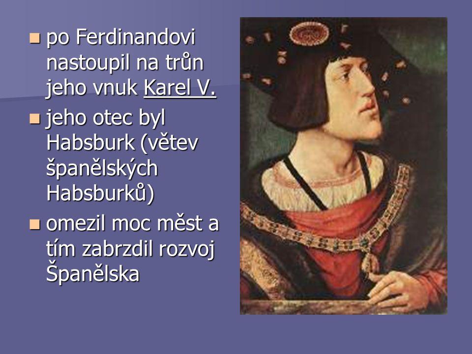 po Ferdinandovi nastoupil na trůn jeho vnuk Karel V. jeho otec byl Habsburk (větev španělských Habsburků) omezil moc měst a tím zabrzdil rozvoj Španěl