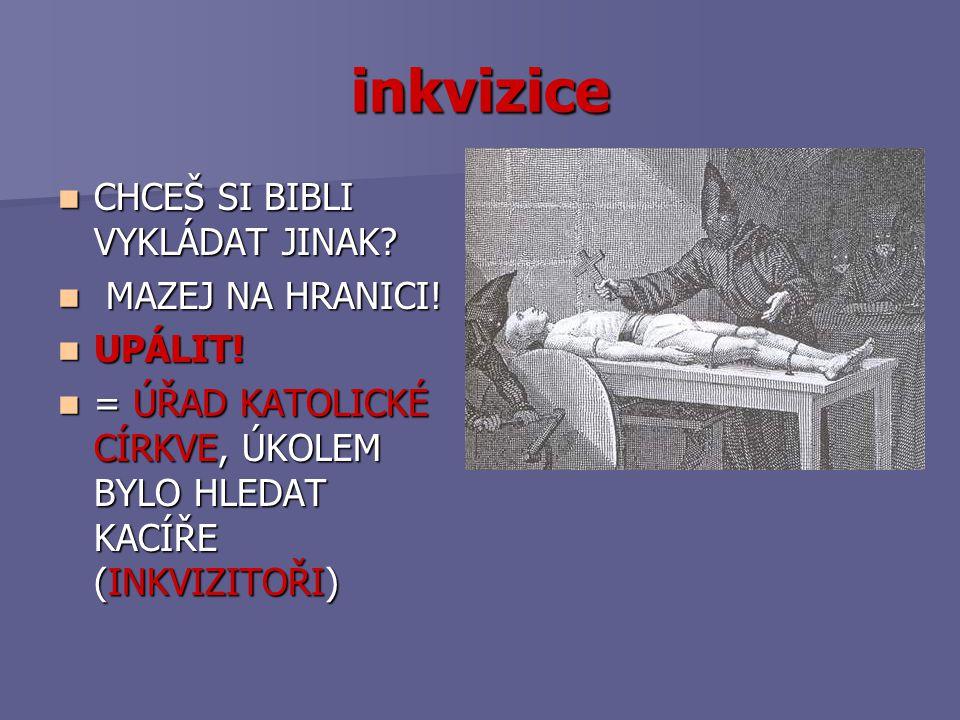 inkvizice CHCEŠ SI BIBLI VYKLÁDAT JINAK? CHCEŠ SI BIBLI VYKLÁDAT JINAK? MAZEJ NA HRANICI! MAZEJ NA HRANICI! UPÁLIT! UPÁLIT! = ÚŘAD KATOLICKÉ CÍRKVE, Ú
