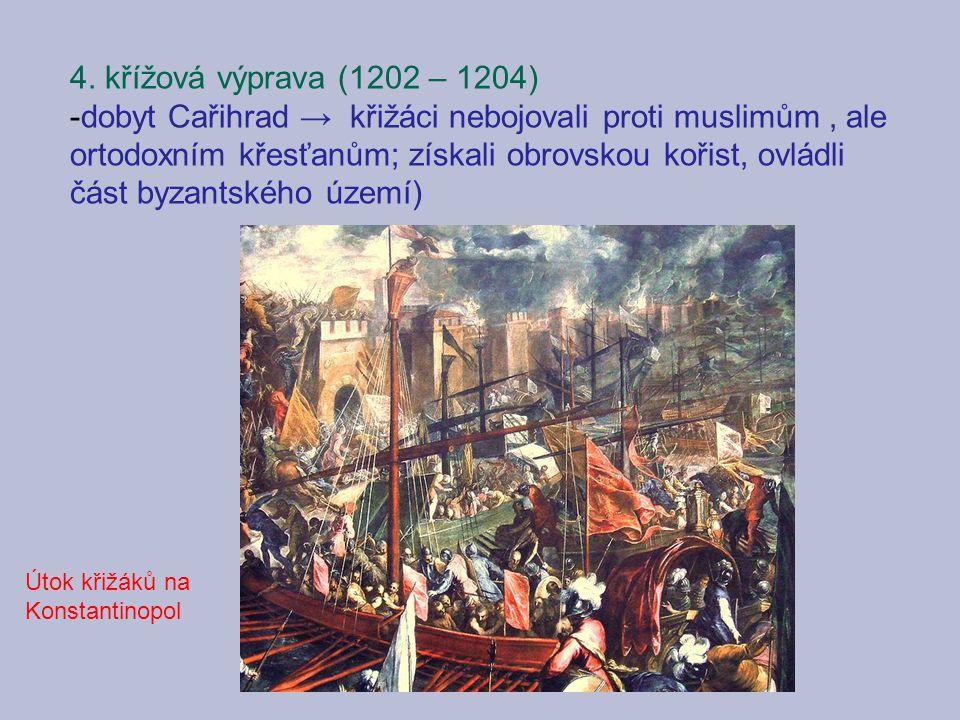 4. křížová výprava (1202 – 1204) -dobyt Cařihrad → křižáci nebojovali proti muslimům, ale ortodoxním křesťanům; získali obrovskou kořist, ovládli část