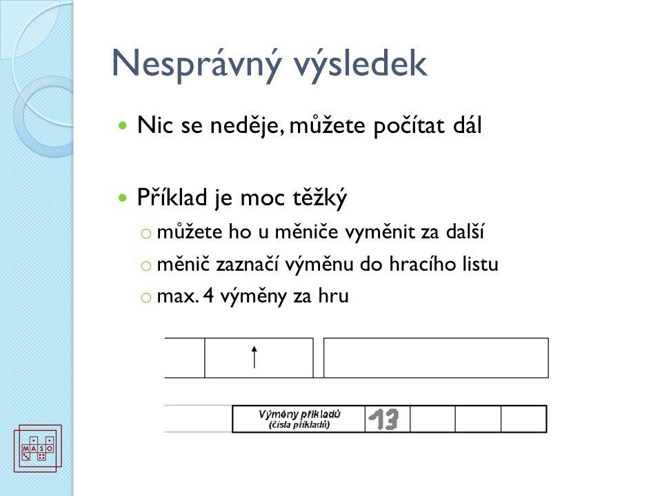 Nesprávný výsledek Nic se neděje, můžete počítat dál Příklad je moc těžký o můžete ho u měniče vyměnit za další o měnič zaznačí výměnu do hracího listu o max.