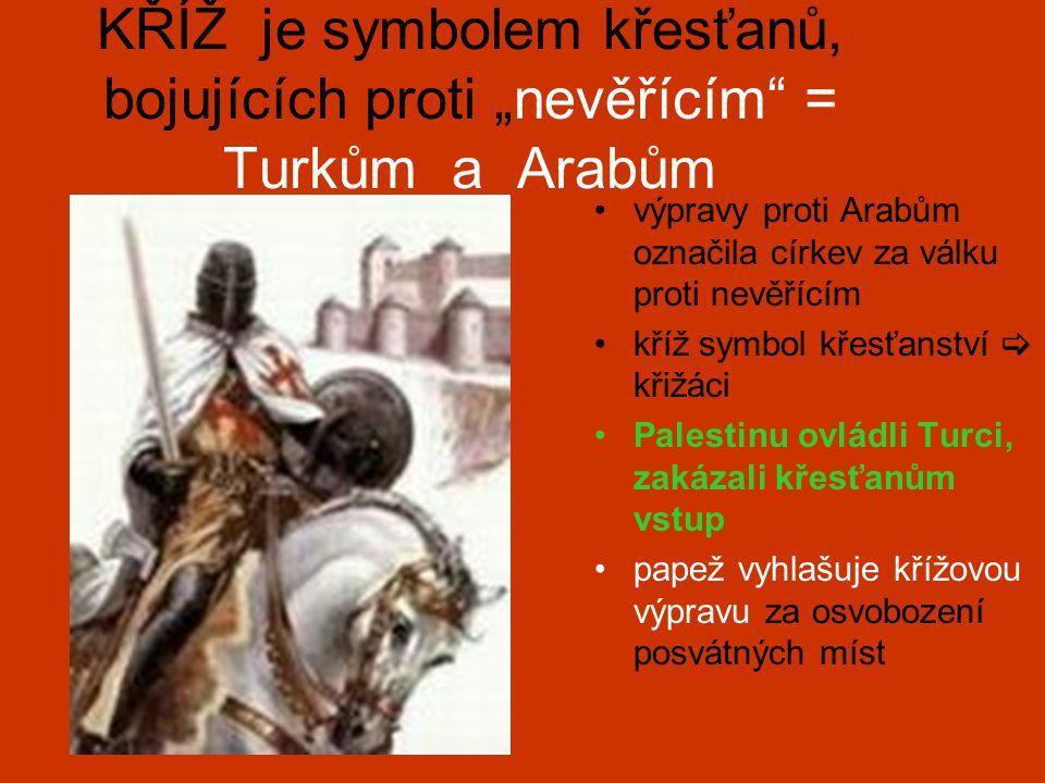 """KŘÍŽ je symbolem křesťanů, bojujících proti """"nevěřícím = Turkům a Arabům výpravy proti Arabům označila církev za válku proti nevěřícím kříž symbol křesťanství  křižáci Palestinu ovládli Turci, zakázali křesťanům vstup papež vyhlašuje křížovou výpravu za osvobození posvátných míst"""