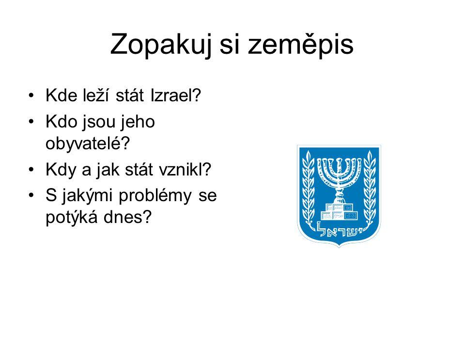 Zopakuj si zeměpis Kde leží stát Izrael? Kdo jsou jeho obyvatelé? Kdy a jak stát vznikl? S jakými problémy se potýká dnes?