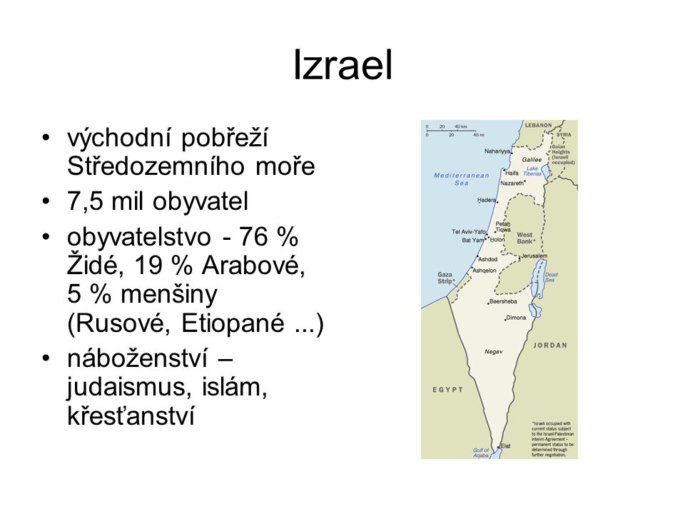 Izrael východní pobřeží Středozemního moře 7,5 mil obyvatel obyvatelstvo - 76 % Židé, 19 % Arabové, 5 % menšiny (Rusové, Etiopané...) náboženství – ju