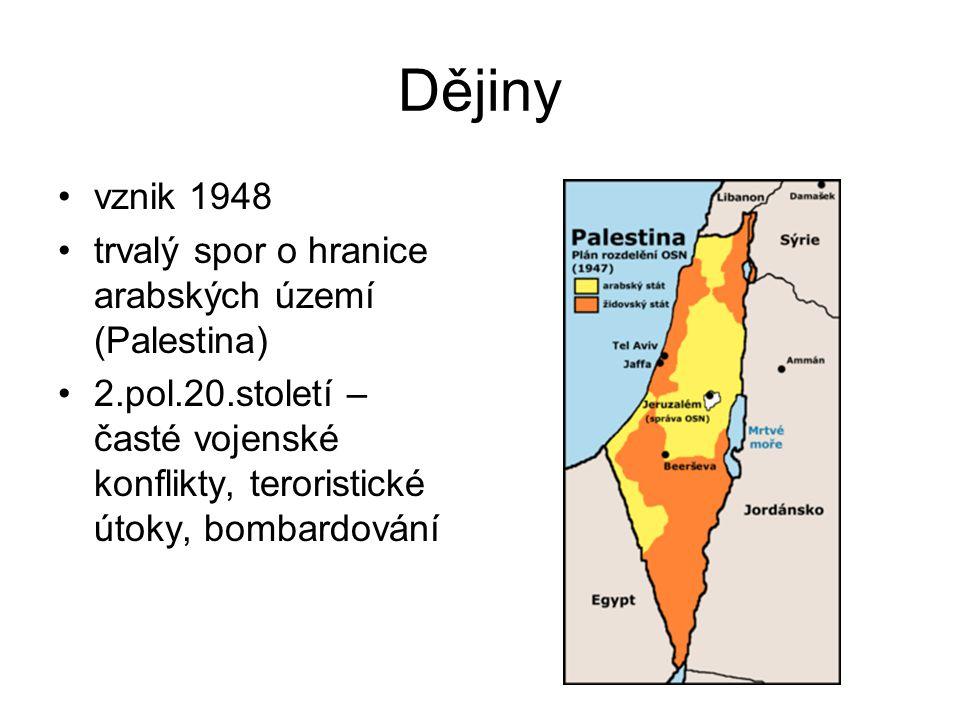 Dějiny vznik 1948 trvalý spor o hranice arabských území (Palestina) 2.pol.20.století – časté vojenské konflikty, teroristické útoky, bombardování