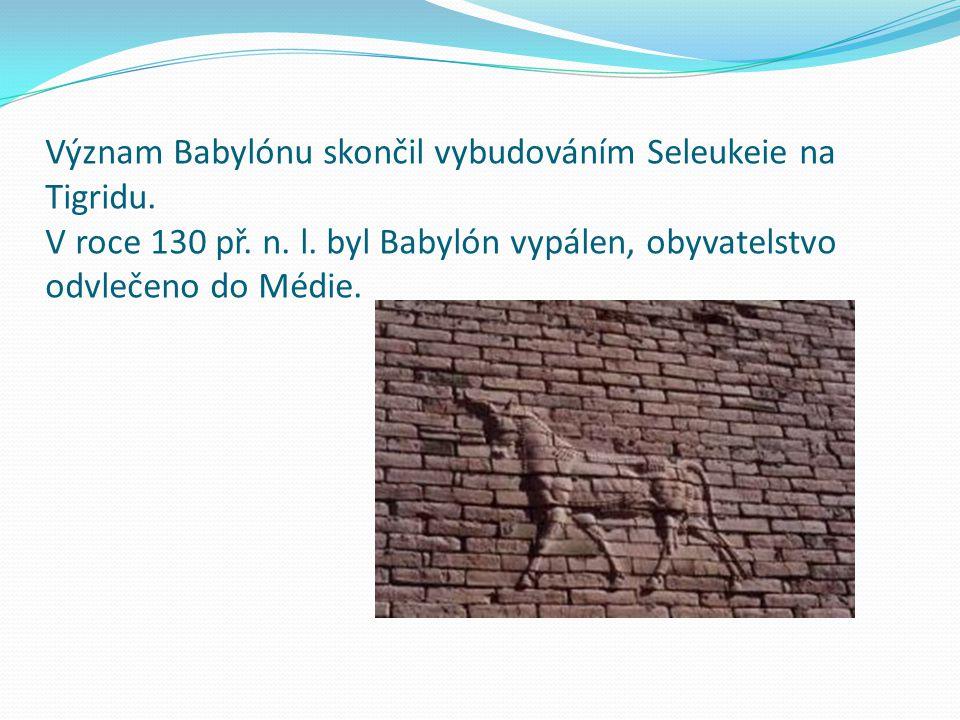 Význam Babylónu skončil vybudováním Seleukeie na Tigridu. V roce 130 př. n. l. byl Babylón vypálen, obyvatelstvo odvlečeno do Médie.