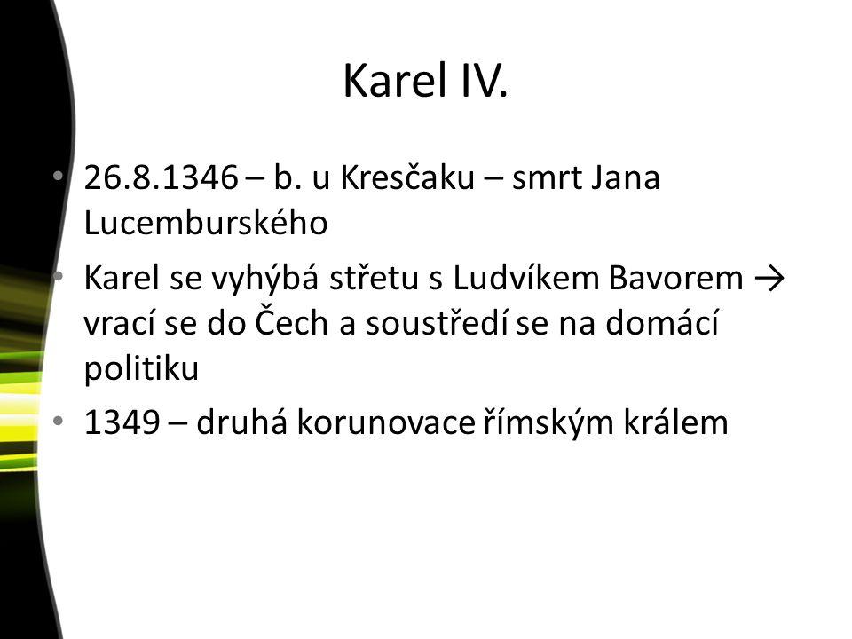 Karel IV. 26.8.1346 – b. u Kresčaku – smrt Jana Lucemburského Karel se vyhýbá střetu s Ludvíkem Bavorem → vrací se do Čech a soustředí se na domácí po