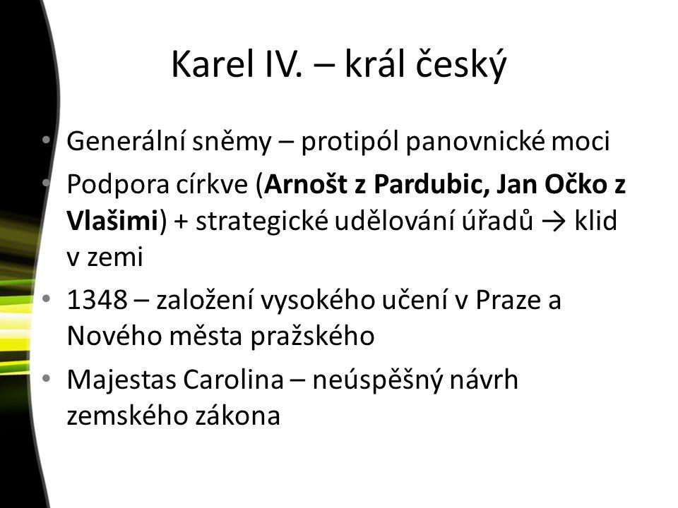 Karel IV. – král český Generální sněmy – protipól panovnické moci Podpora církve (Arnošt z Pardubic, Jan Očko z Vlašimi) + strategické udělování úřadů