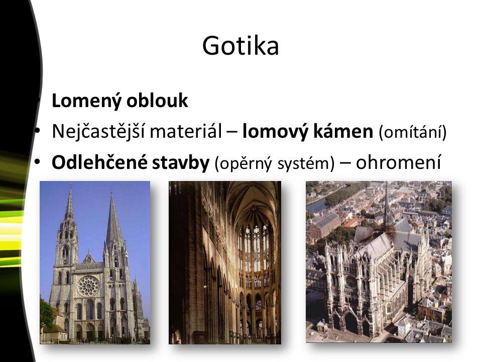 Gotika Lomený oblouk Nejčastější materiál – lomový kámen (omítání) Odlehčené stavby (opěrný systém) – ohromení
