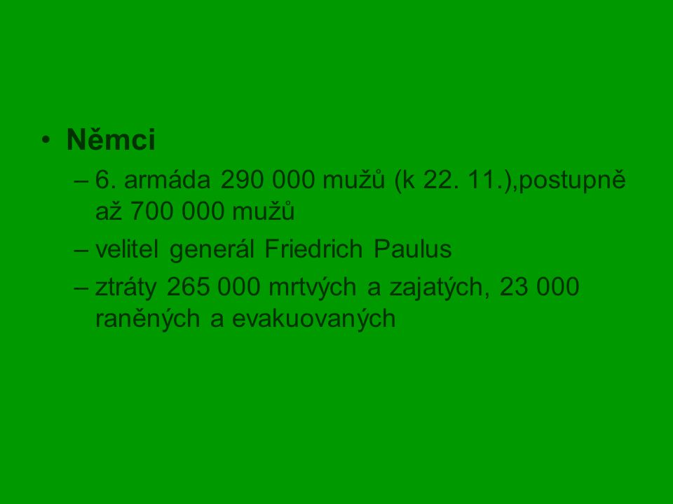 Němci –6. armáda 290 000 mužů (k 22. 11.),postupně až 700 000 mužů –velitel generál Friedrich Paulus –ztráty 265 000 mrtvých a zajatých, 23 000 raněný